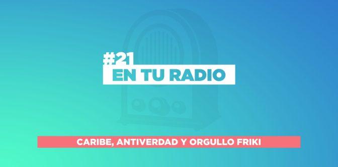 EN TU RADIO | #21 CARIBE, ANTIVERDAD Y ORGULLO FRIKI